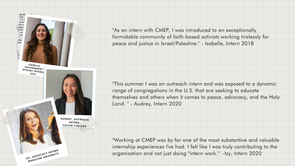 """Quotes from three previous interns with a picture of each intern.  """"As an intern with CMEP, I was introduced to an exceptionally formidable community of faith-based activists working tirelessly for peace and justice in Israel/Palestine."""" - Isabelle, Intern 2018  """"This summer I was an outreach intern and was exposed to a dynamic range of congregations in the U.S. that are seeking to educate themselves and others when it comes to peace, advocacy, and the Holy Land. """" - Audrey, Intern 2020  """"Working at CMEP was by far one of the most substantive and valuable internship experiences I've had. I felt like I was truly contributing to the organization and not just doing """"intern work.""""  -Izy, Intern 2020"""